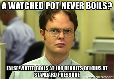 On the other hand, an unwatched pot tends to boil over. There's no winning when it comes to pot-watching.